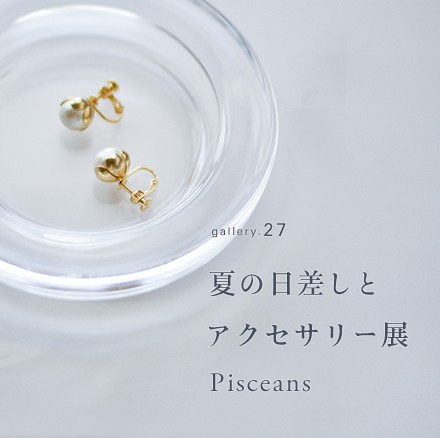 ギャラリーvol.27 夏の日差しとアクセサリー展。/ Pisceans