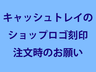 キャッシュトレイのロゴ刻印注文時のお願いの画像