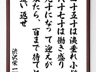 書道色紙/渋沢栄一の名言『四十、五十は洟垂れ小僧、六十、七十は働き盛り、九十になって迎えが来たら』額付き/受注後直筆/Z8647の画像